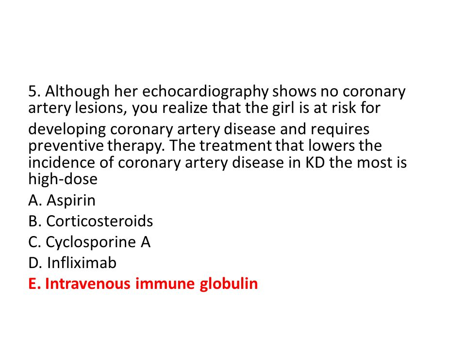 5. Although her echocardiography shows no coronary artery lesions, you realize that the girl is at risk for developing coronary artery disease and req