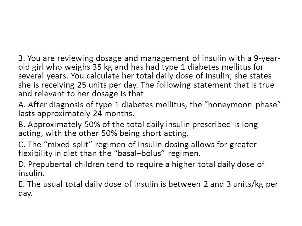 3. You are reviewing dosage and management of insulin with a 9-year- old girl who weighs 35 kg and has had type 1 diabetes mellitus for several years.