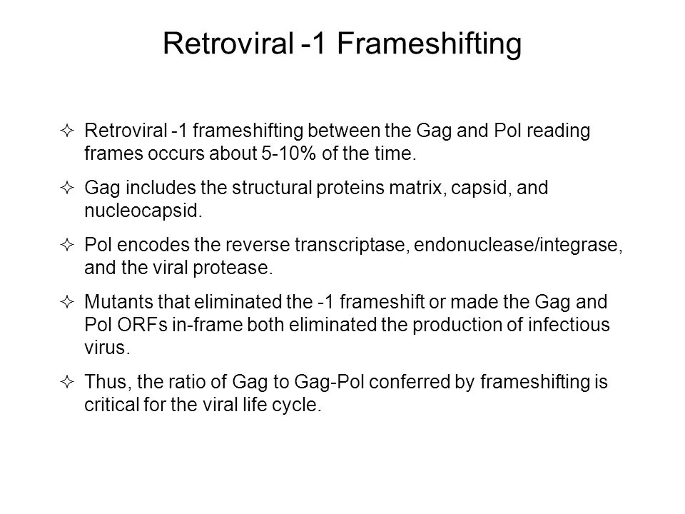 Retroviral -1 Frameshifting  Retroviral -1 frameshifting between the Gag and Pol reading frames occurs about 5-10% of the time.  Gag includes the st