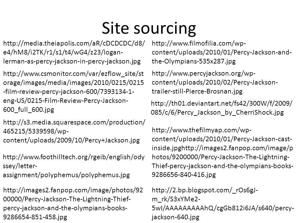 Site sourcing http://media.theiapolis.com/aR/cDCDCDC/d8/ e4/hM8/i2TK/r1/s1/t4/wG4/z23/logan- lerman-as-percy-jackson-in-percy-jackson.jpg http://www.csmonitor.com/var/ezflow_site/st orage/images/media/images/2010/0215/0215 -film-review-percy-jackson-600/7393134-1- eng-US/0215-Film-Review-Percy-Jackson- 600_full_600.jpg http://s3.media.squarespace.com/production/ 465215/5339598/wp- content/uploads/2009/10/Percy+Jackson.jpg http://www.thefilmyap.com/wp- content/uploads/2010/01/Percy-Jackson-cast- inside.jpghttp://images2.fanpop.com/image/p hotos/9200000/Percy-Jackson-The-Lightning- Thief-percy-jackson-and-the-olympians-books- 9286656-840-416.jpg http://images2.fanpop.com/image/photos/92 00000/Percy-Jackson-The-Lightning-Thief- percy-jackson-and-the-olympians-books- 9286654-851-458.jpg http://www.filmofilia.com/wp- content/uploads/2010/01/Percy-Jackson-and- the-Olympians-535x287.jpg http://www.percyjackson.org/wp- content/uploads/2010/02/Percy-Jackson- trailer-still-Pierce-Brosnan.jpg http://th01.deviantart.net/fs42/300W/f/2009/ 085/c/6/Percy_Jackson_by_CherriShock.jpg http://www.foothilltech.org/rgeib/english/ody ssey/letter- assignment/polyphemus/polyphemus.jpg http://2.bp.blogspot.com/_rOs6gJ- m_rk/S3xYMe2- 5wI/AAAAAAAAAhQ/cgGb812i6JA/s640/percy- jackson-640.jpg