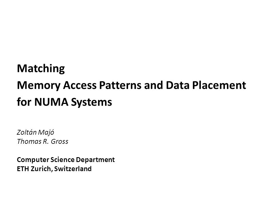 Matching Memory Access Patterns and Data Placement for NUMA Systems Zoltán Majó Thomas R. Gross Computer Science Department ETH Zurich, Switzerland