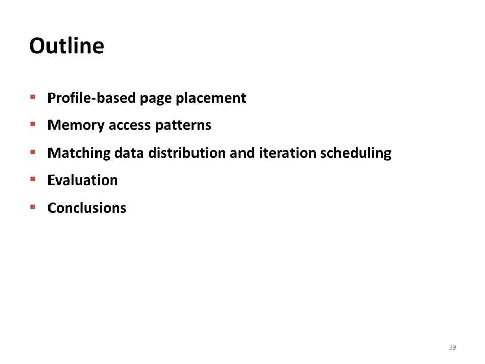 Outline  Profile-based page placement  Memory access patterns  Matching data distribution and iteration scheduling  Evaluation  Conclusions 39