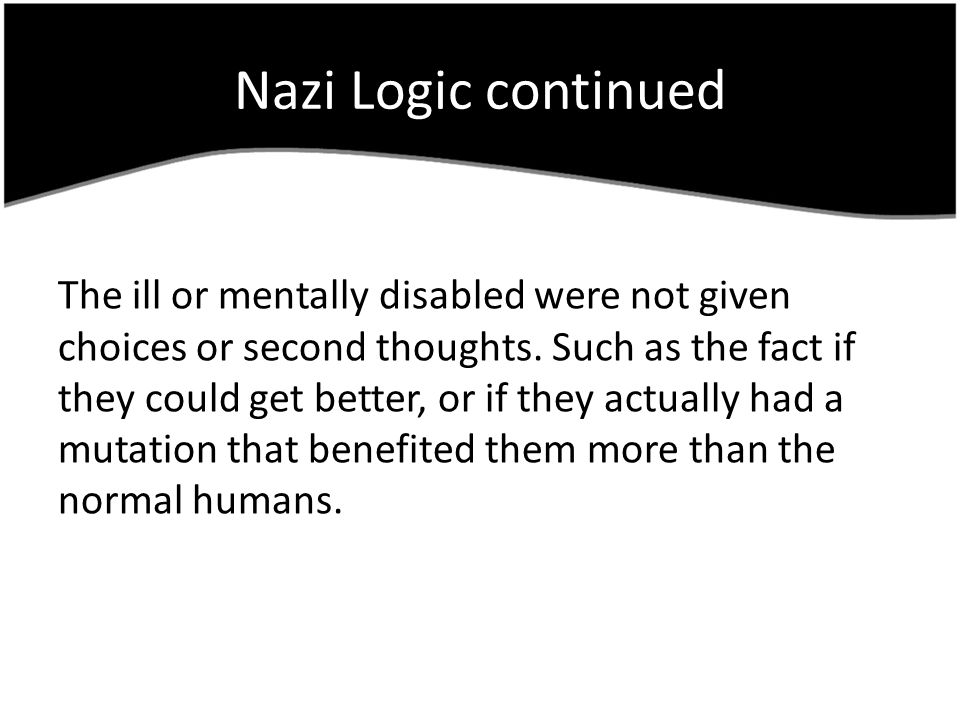 Nazi Logic continued The ill or mentally disabled were not given choices or second thoughts.
