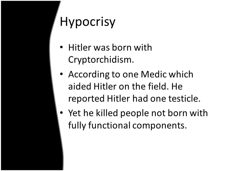 Hypocrisy Hitler was born with Cryptorchidism.