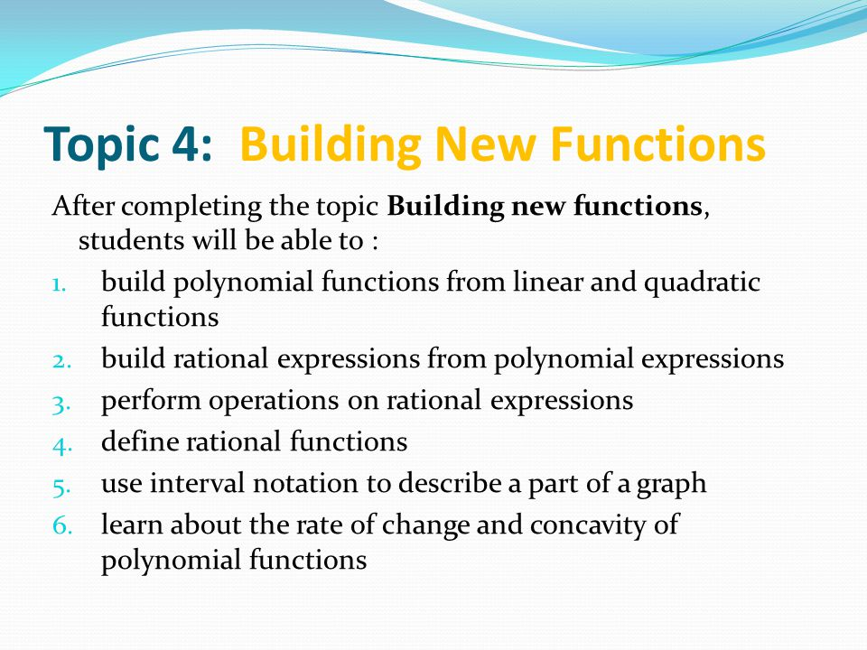 Topic 4: Building New Functions After completing the topic Building new functions, students will be able to : 1. build polynomial functions from linea