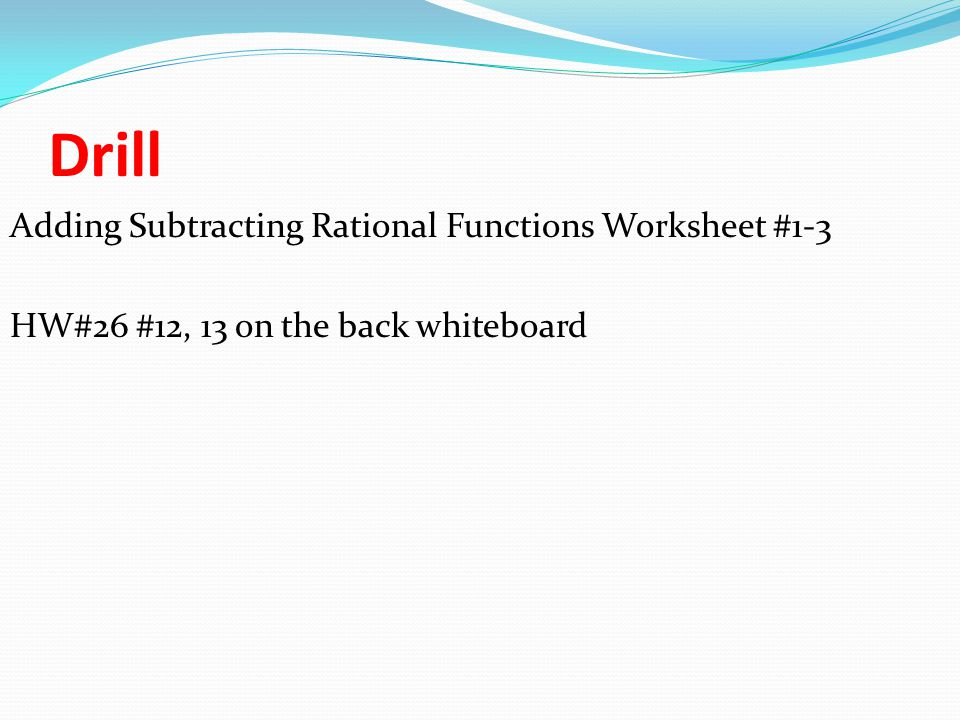 Drill Adding Subtracting Rational Functions Worksheet #1-3 HW#26 #12, 13 on the back whiteboard