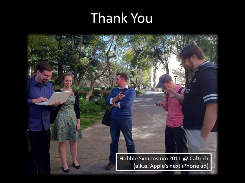Hubble Symposium 2011 @ Caltech (a.k.a. Apple's next iPhone ad) Hubble Symposium 2011 @ Caltech (a.k.a. Apple's next iPhone ad) Thank You