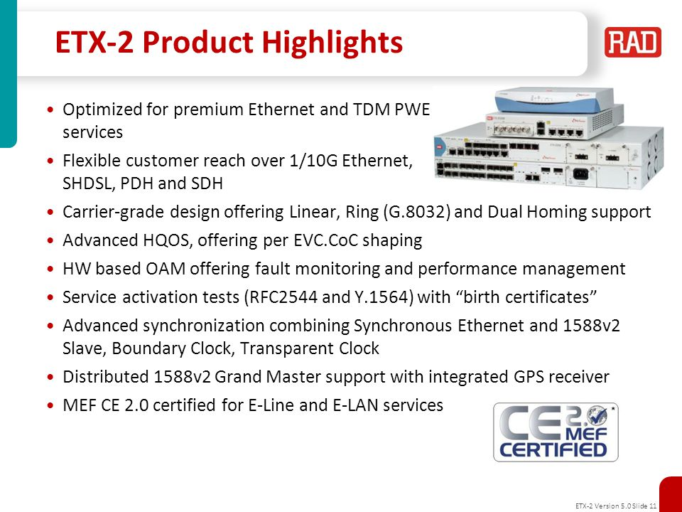 ETX-2 Version 5.0 Slide 12 ETX-2 configurations ETX-203AX - Cost optimized for pure Ethernet services Carrier Ethernet Demarcation Device ETX-203AM - Modular uplink interfaces for Ethernet, SHDSL, E1/T1 & T3 Universal Carrier Ethernet Demarcation Device ETX-205A–High-end design with redundant PS, All-Combo ports and multiple options for routing, Synchronization and integrated E1/T1 ports Advanced Ethernet/Mobile Demarcation Device ETX-220A - Multiple 10G and 1G interfaces 10G Ethernet Demarcation/Aggregation Device New
