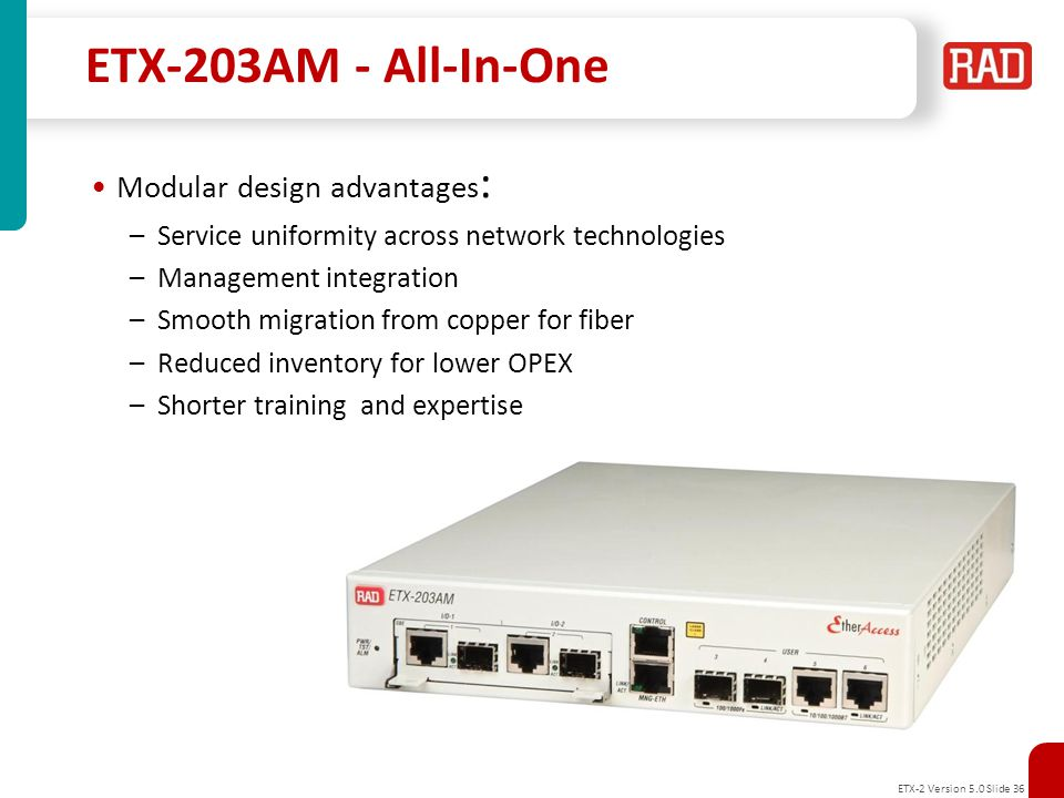 ETX-2 Version 5.0 Slide 37 ETX-205A Configuration Advanced Carrier Ethernet Demarcation Device for: –SLA-based retail and wholesale L2 Ethernet services and L3 VPN –2G/3G/4G-LTE Mobile backhauling demarcation –Migration to packet networks with integrated Ethernet and E1/T1 services Carrier-grade design –Liner, Ring (G.8032) and Dual Homing support –Redundant power supplies SyncToP™ synchronization combining: –Synchronous Ethernet –IEEE-1588v2 PTP Slave, Boundary Clock and Transparent Clock –IEEE-1588v2 PTP Grand Master with integrated GPS receiver MEF CE 2.0 certified for E-Line and E-LAN services