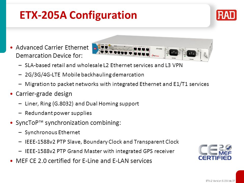 ETX-2 Version 5.0 Slide 38 ETX-205A Physical View Management ports Out of band - Ethernet port Local craft terminal - RS-232 SyntTop™ synchronization ports: External in/out (T3/T4) 1PPS and ToD GPS antennal port 6 FE/GE combo interfaces*: 2 Network ports 4 User ports Redundant power supplies: AC: 100–240VAC, 50-60Hz DC: 24/48VDC 19 , 1RU shelf, Rack and wall mount Environmentally Hardened Option: -20 to +65C 4/8 E1/T1 PWE interfaces: SAToP, CESoPSN (with CAS) UPD/IP and MEF8 encapsulation Flexible and accurate timing * Note: When ordered with integrated router, 4 GE ports are active