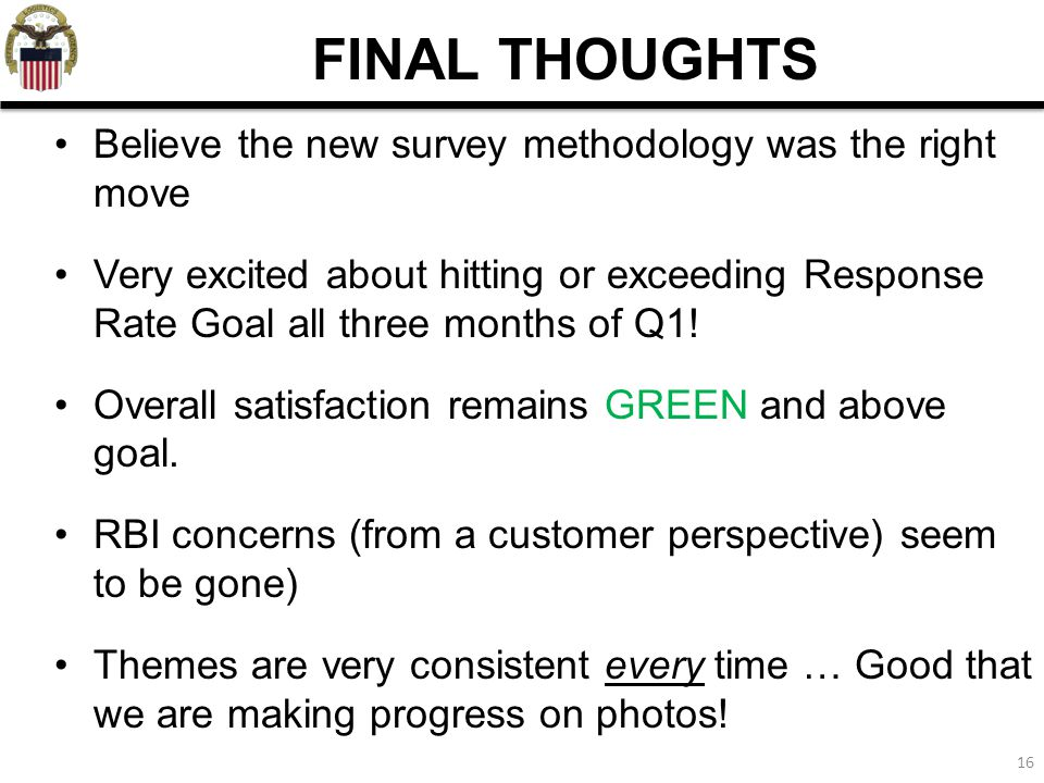 16 FINAL THOUGHTS Believe the new survey methodology was the right move Very excited about hitting or exceeding Response Rate Goal all three months of