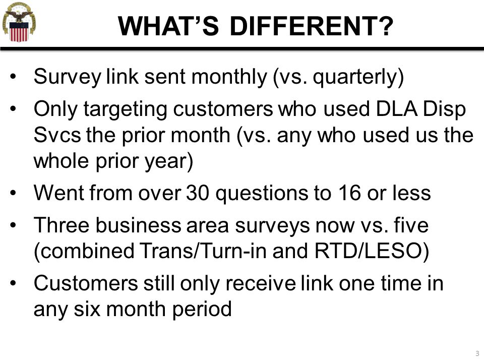 3 WHAT'S DIFFERENT? Survey link sent monthly (vs. quarterly) Only targeting customers who used DLA Disp Svcs the prior month (vs. any who used us the