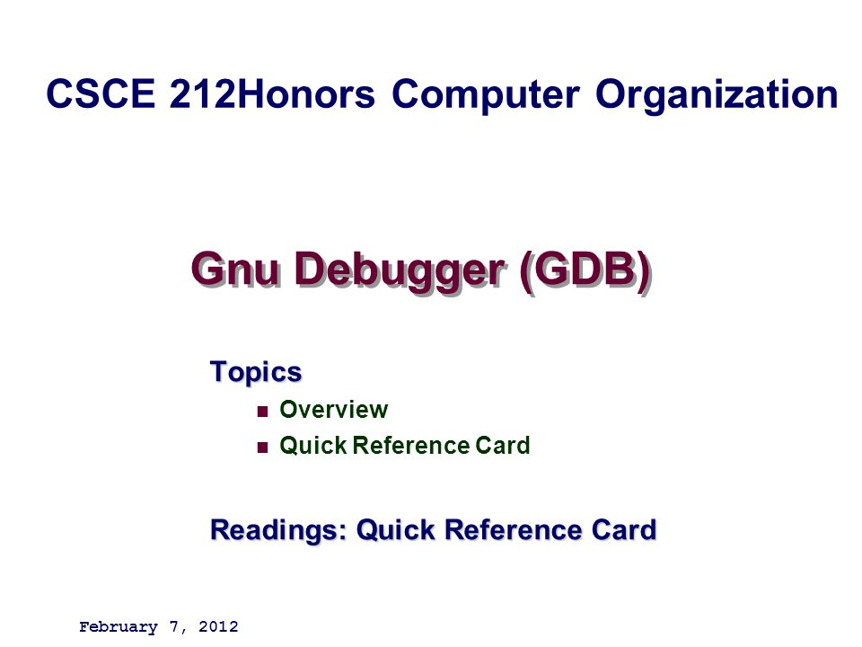 Gnu Debugger (GDB) Topics Overview Quick Reference Card Readings: Quick Reference Card February 7, 2012 CSCE 212Honors Computer Organization