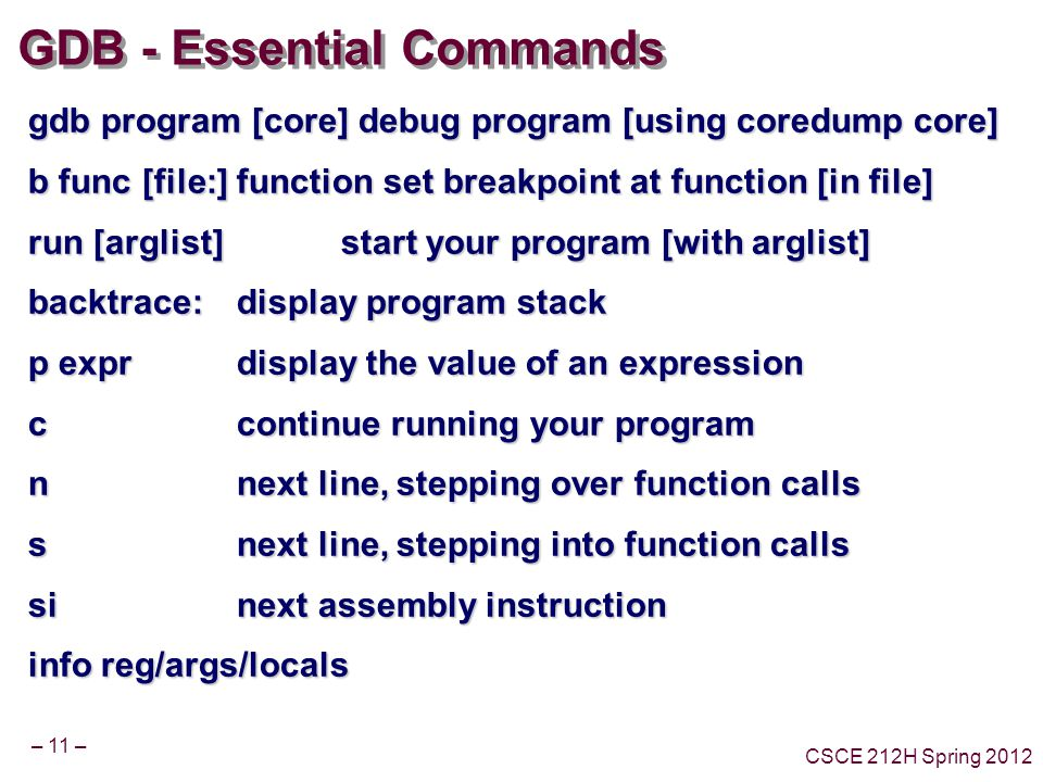 – 11 – CSCE 212H Spring 2012 GDB - Essential Commands gdb program [core] debug program [using coredump core] b func [file:]function set breakpoint at function [in file] run [arglist] start your program [with arglist] backtrace: display program stack p expr display the value of an expression c continue running your program n next line, stepping over function calls s next line, stepping into function calls sinext assembly instruction info reg/args/locals
