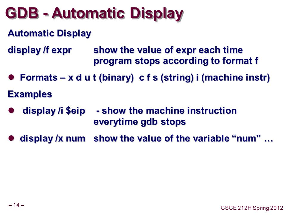 – 14 – CSCE 212H Spring 2012 GDB - Automatic Display Automatic Display display /f exprshow the value of expr each time program stops according to format f Formats – x d u t (binary) c f s (string) i (machine instr) Formats – x d u t (binary) c f s (string) i (machine instr)Examples display /i $eip - show the machine instruction everytime gdb stops display /i $eip - show the machine instruction everytime gdb stops display /x numshow the value of the variable num … display /x numshow the value of the variable num …