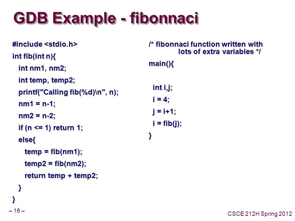– 16 – CSCE 212H Spring 2012 GDB Example - fibonnaci #include #include int fib(int n){ int nm1, nm2; int nm1, nm2; int temp, temp2; int temp, temp2; printf( Calling fib(%d)\n , n); printf( Calling fib(%d)\n , n); nm1 = n-1; nm1 = n-1; nm2 = n-2; nm2 = n-2; if (n <= 1) return 1; if (n <= 1) return 1; else{ else{ temp = fib(nm1); temp = fib(nm1); temp2 = fib(nm2); temp2 = fib(nm2); return temp + temp2; return temp + temp2; }} /* fibonnaci function written with lots of extra variables */ main(){ int i,j; int i,j; i = 4; i = 4; j = i+1; j = i+1; i = fib(j); i = fib(j);}