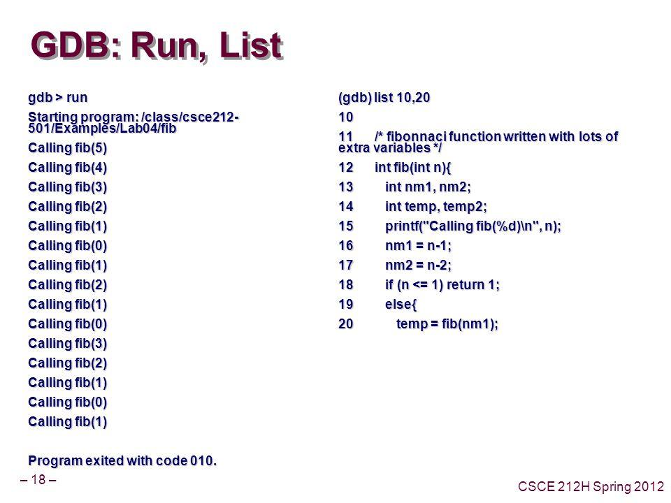 – 18 – CSCE 212H Spring 2012 GDB: Run, List gdb > run Starting program: /class/csce212- 501/Examples/Lab04/fib Calling fib(5) Calling fib(4) Calling fib(3) Calling fib(2) Calling fib(1) Calling fib(0) Calling fib(1) Calling fib(2) Calling fib(1) Calling fib(0) Calling fib(3) Calling fib(2) Calling fib(1) Calling fib(0) Calling fib(1) Program exited with code 010.