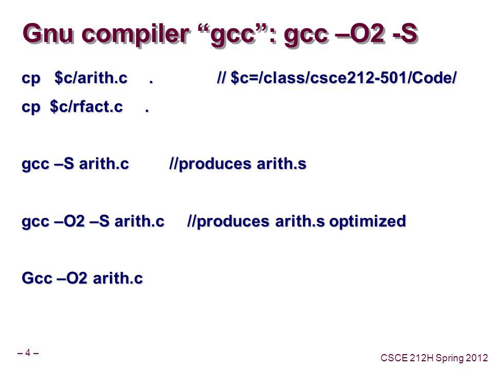 – 4 – CSCE 212H Spring 2012 Gnu compiler gcc : gcc –O2 -S cp $c/arith.c.
