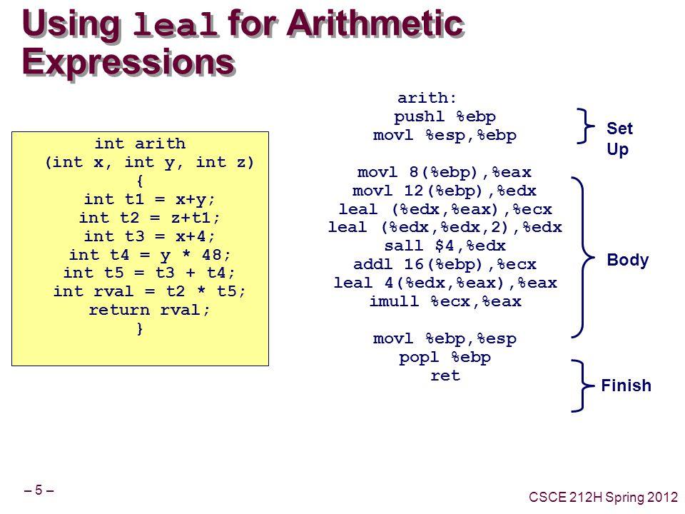 – 5 – CSCE 212H Spring 2012 Using leal for Arithmetic Expressions int arith (int x, int y, int z) { int t1 = x+y; int t2 = z+t1; int t3 = x+4; int t4 = y * 48; int t5 = t3 + t4; int rval = t2 * t5; return rval; } arith: pushl %ebp movl %esp,%ebp movl 8(%ebp),%eax movl 12(%ebp),%edx leal (%edx,%eax),%ecx leal (%edx,%edx,2),%edx sall $4,%edx addl 16(%ebp),%ecx leal 4(%edx,%eax),%eax imull %ecx,%eax movl %ebp,%esp popl %ebp ret Body Set Up Finish