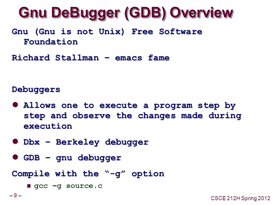 – 9 – CSCE 212H Spring 2012 Gnu DeBugger (GDB) Overview Gnu (Gnu is not Unix) Free Software Foundation Richard Stallman – emacs fame Debuggers Allows one to execute a program step by step and observe the changes made during execution Allows one to execute a program step by step and observe the changes made during execution Dbx – Berkeley debugger Dbx – Berkeley debugger GDB – gnu debugger GDB – gnu debugger Compile with the -g option gcc –g source.c