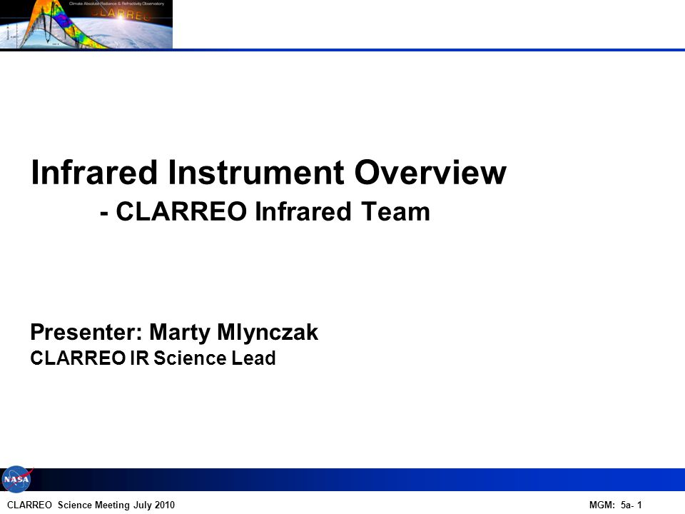 CLARREO Science Meeting July 2010 MGM: 5a- 1 Presenter: Marty Mlynczak Infrared Instrument Overview - CLARREO Infrared Team CLARREO IR Science Lead