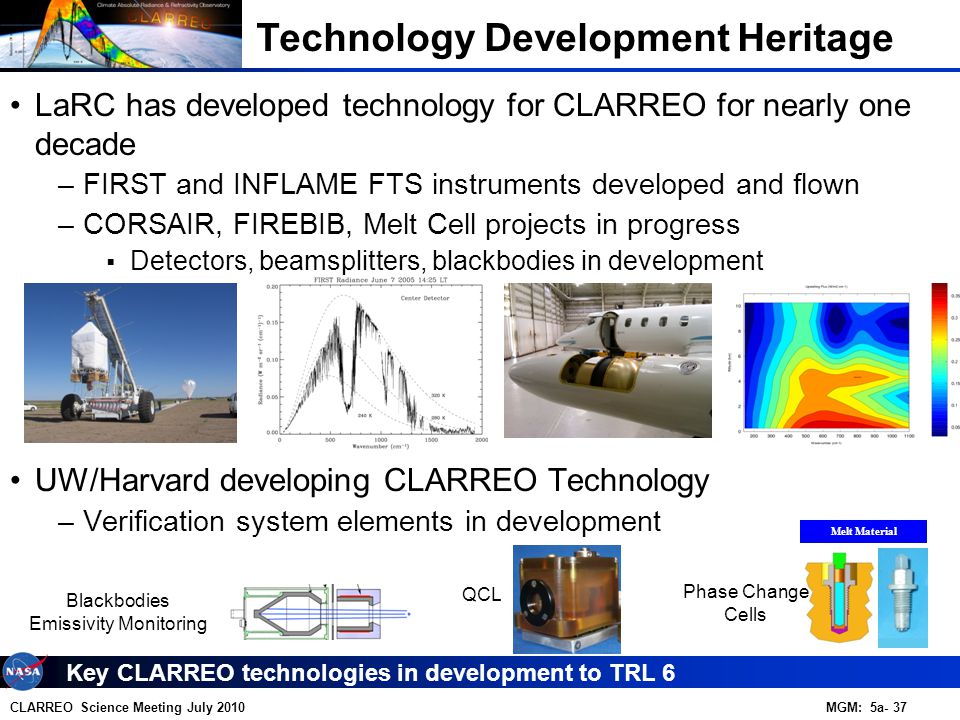 CLARREO Science Meeting July 2010 MGM: 5a- 37 LaRC has developed technology for CLARREO for nearly one decade –FIRST and INFLAME FTS instruments developed and flown –CORSAIR, FIREBIB, Melt Cell projects in progress  Detectors, beamsplitters, blackbodies in development UW/Harvard developing CLARREO Technology –Verification system elements in development Key CLARREO technologies in development to TRL 6 Technology Development Heritage Melt Material Blackbodies Emissivity Monitoring Phase Change Cells QCL
