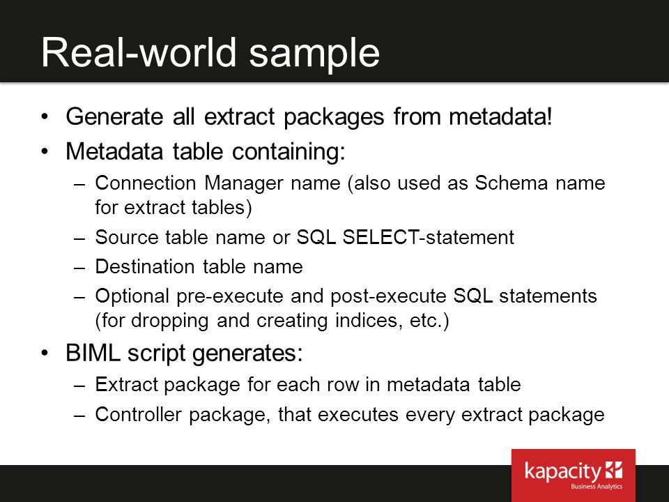 Real-world sample Generate all extract packages from metadata! Metadata table containing: –Connection Manager name (also used as Schema name for extra