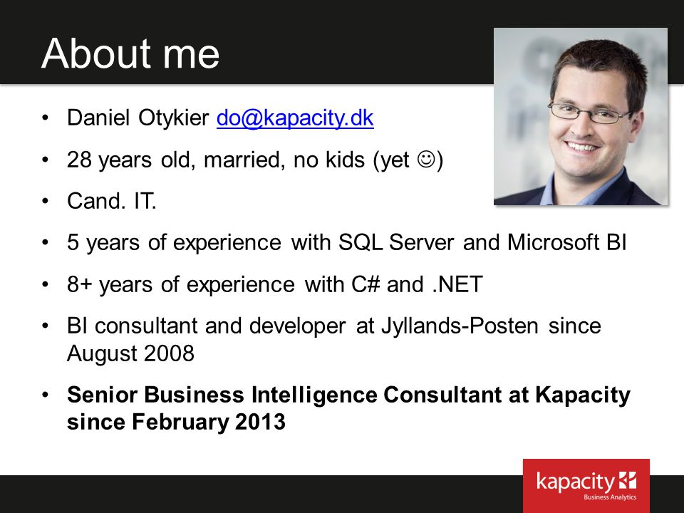 About me Daniel Otykier do@kapacity.dkdo@kapacity.dk 28 years old, married, no kids (yet ) Cand. IT. 5 years of experience with SQL Server and Microso