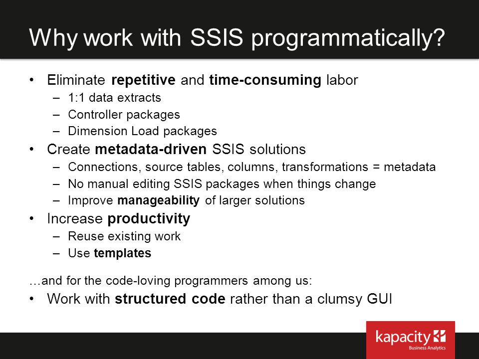 Why work with SSIS programmatically? Eliminate repetitive and time-consuming labor –1:1 data extracts –Controller packages –Dimension Load packages Cr
