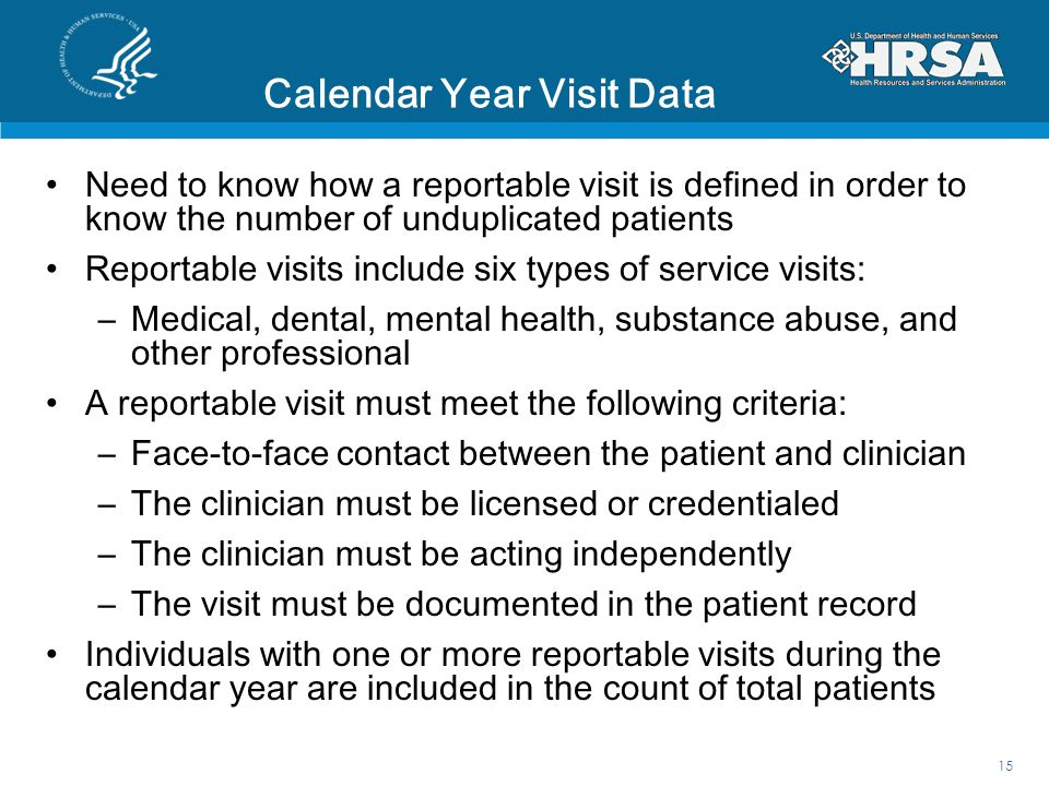 Calendar Year Visit Data Need to know how a reportable visit is defined in order to know the number of unduplicated patients Reportable visits include six types of service visits: –Medical, dental, mental health, substance abuse, and other professional A reportable visit must meet the following criteria: –Face-to-face contact between the patient and clinician –The clinician must be licensed or credentialed –The clinician must be acting independently –The visit must be documented in the patient record Individuals with one or more reportable visits during the calendar year are included in the count of total patients 15