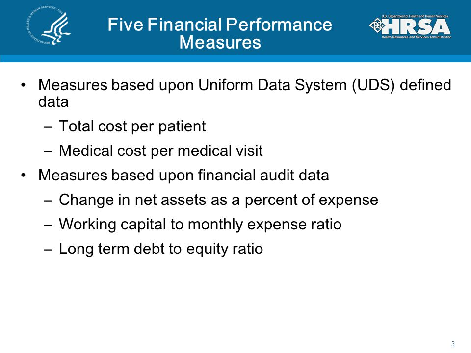 Five Financial Performance Measures Measures based upon Uniform Data System (UDS) defined data –Total cost per patient –Medical cost per medical visit Measures based upon financial audit data –Change in net assets as a percent of expense –Working capital to monthly expense ratio –Long term debt to equity ratio 3