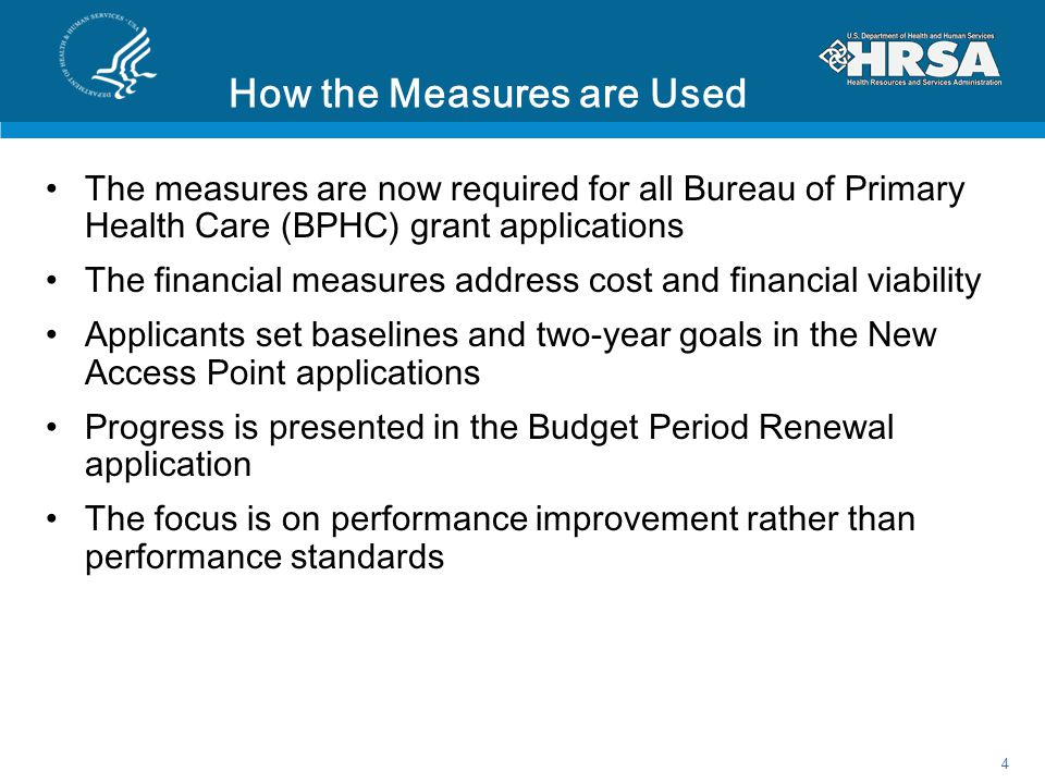 How the Measures are Used The measures are now required for all Bureau of Primary Health Care (BPHC) grant applications The financial measures address cost and financial viability Applicants set baselines and two-year goals in the New Access Point applications Progress is presented in the Budget Period Renewal application The focus is on performance improvement rather than performance standards 4