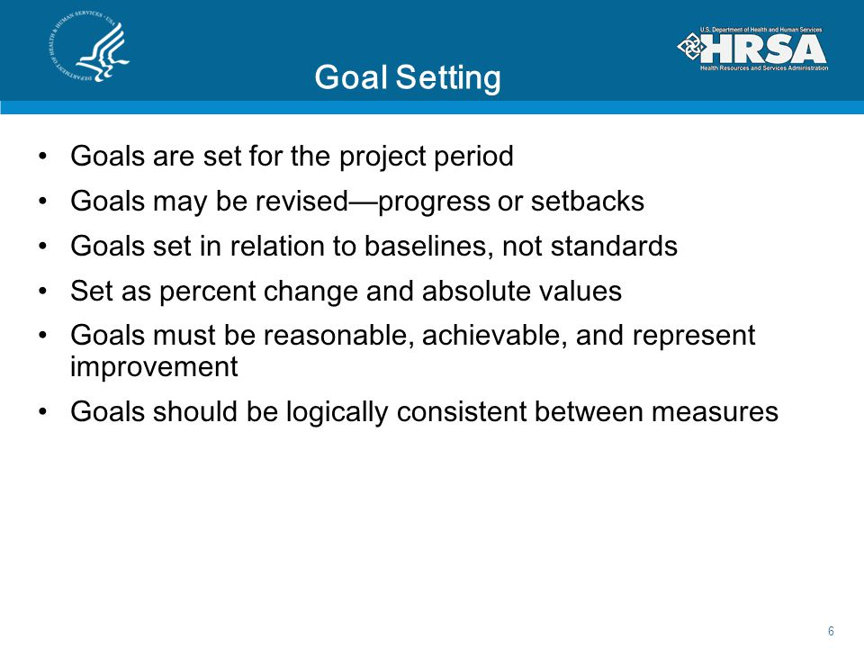 Goal Setting Goals are set for the project period Goals may be revised—progress or setbacks Goals set in relation to baselines, not standards Set as percent change and absolute values Goals must be reasonable, achievable, and represent improvement Goals should be logically consistent between measures 6