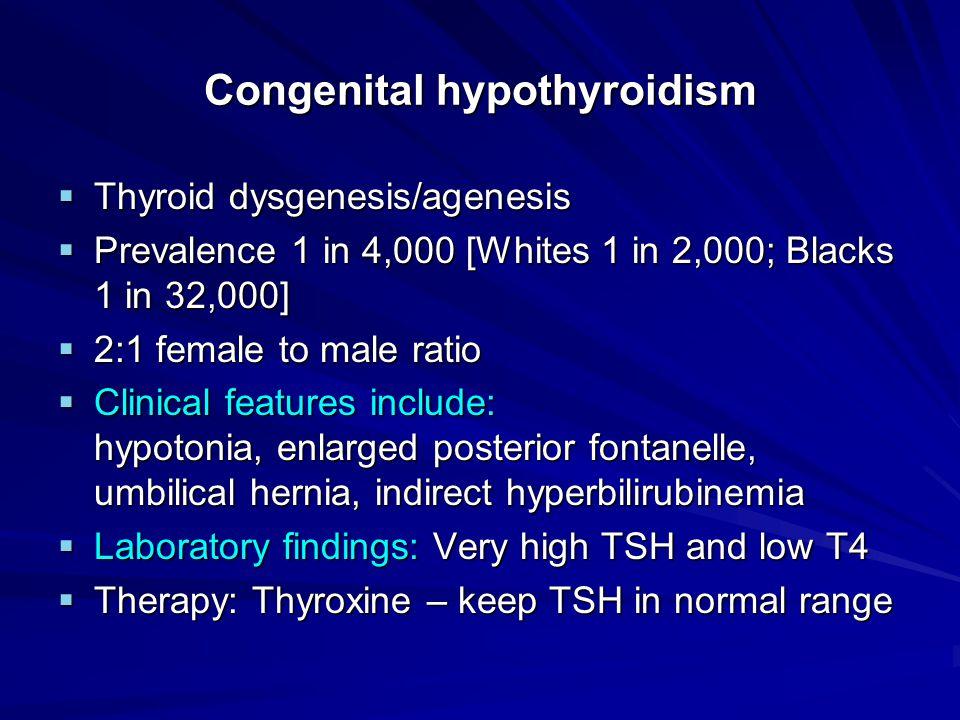 Congenital hypothyroidism  Thyroid dysgenesis/agenesis  Prevalence 1 in 4,000 [Whites 1 in 2,000; Blacks 1 in 32,000]  2:1 female to male ratio  C