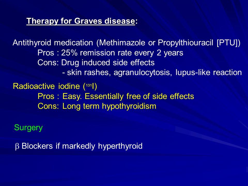 Antithyroid medication (Methimazole or Propylthiouracil [PTU]) Pros : 25% remission rate every 2 years Cons: Drug induced side effects - skin rashes,