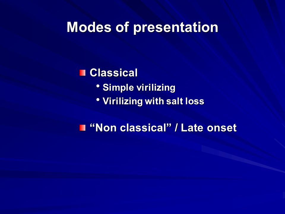 """Modes of presentation Classical  Simple virilizing  Virilizing with salt loss """"Non classical"""" / Late onset"""