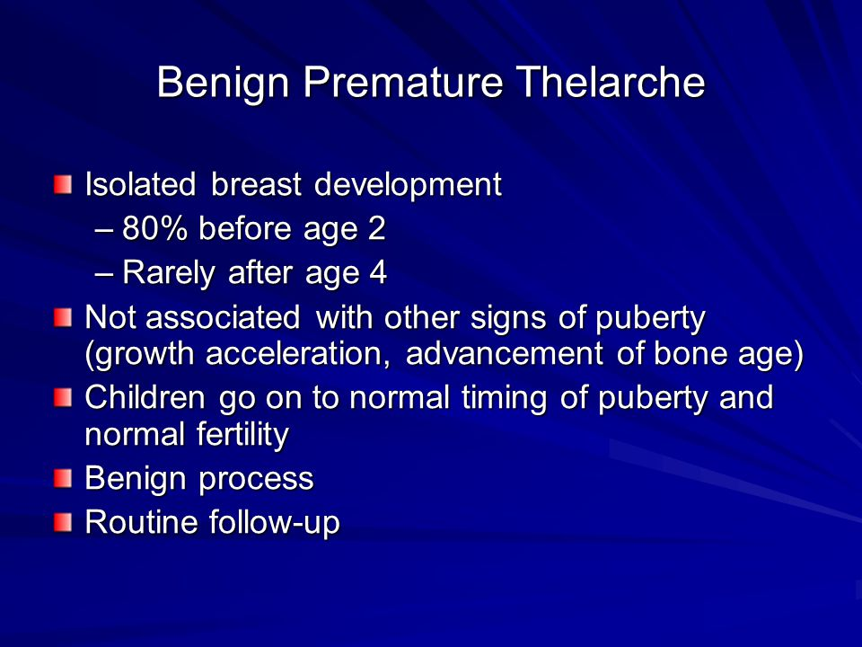 Benign Premature Thelarche Isolated breast development –80% before age 2 –Rarely after age 4 Not associated with other signs of puberty (growth accele