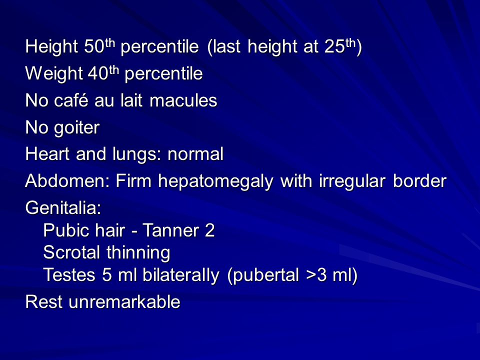 Height 50 th percentile (last height at 25 th ) Weight 40 th percentile No café au lait macules No goiter Heart and lungs: normal Abdomen: Firm hepato