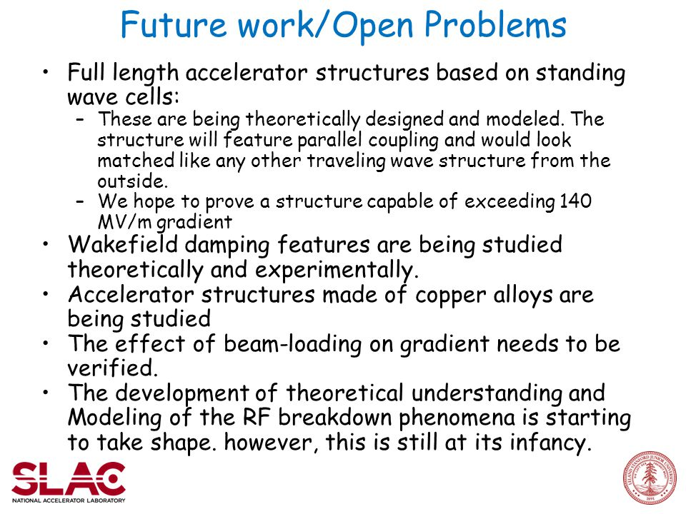 Future work/Open Problems Full length accelerator structures based on standing wave cells: –These are being theoretically designed and modeled.
