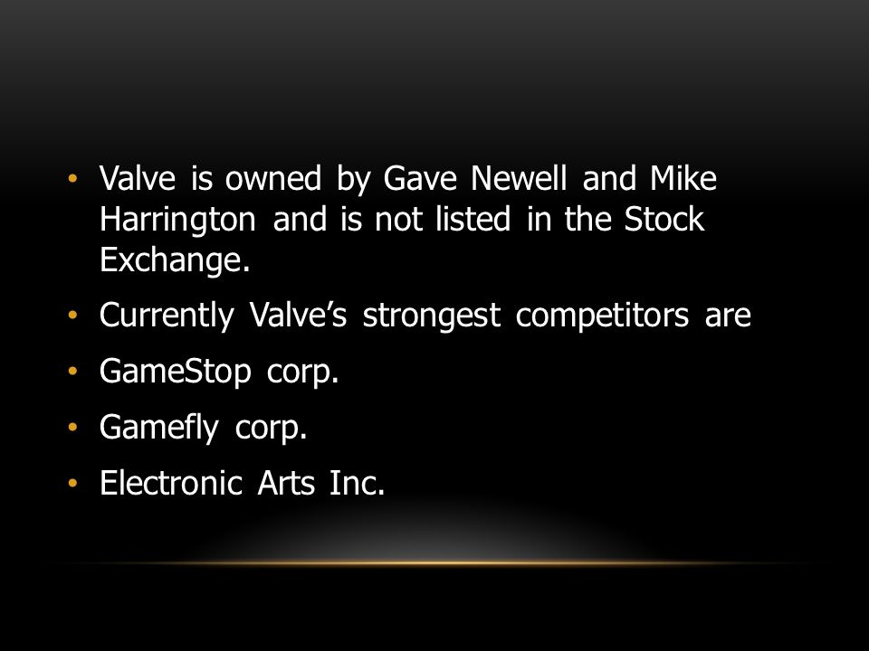 Valve is owned by Gave Newell and Mike Harrington and is not listed in the Stock Exchange.