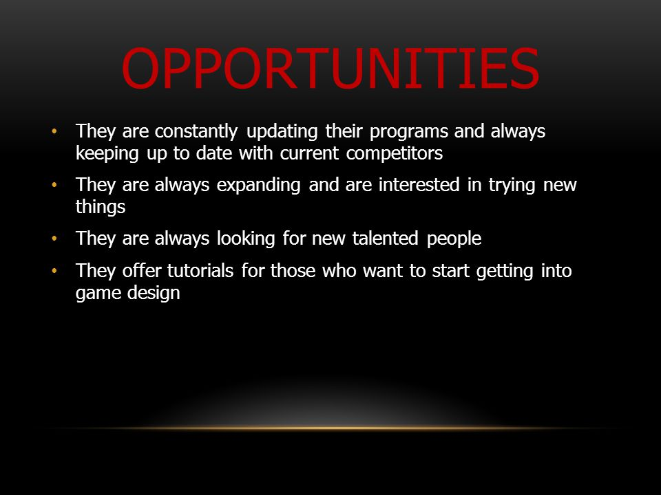 OPPORTUNITIES They are constantly updating their programs and always keeping up to date with current competitors They are always expanding and are interested in trying new things They are always looking for new talented people They offer tutorials for those who want to start getting into game design