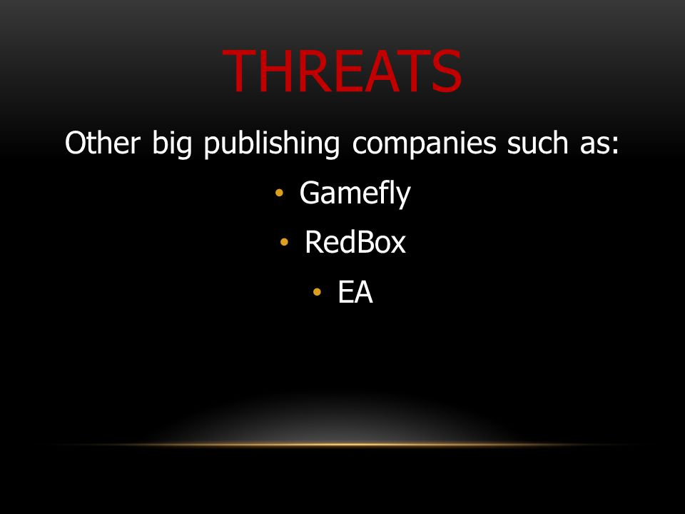 THREATS Other big publishing companies such as: Gamefly RedBox EA