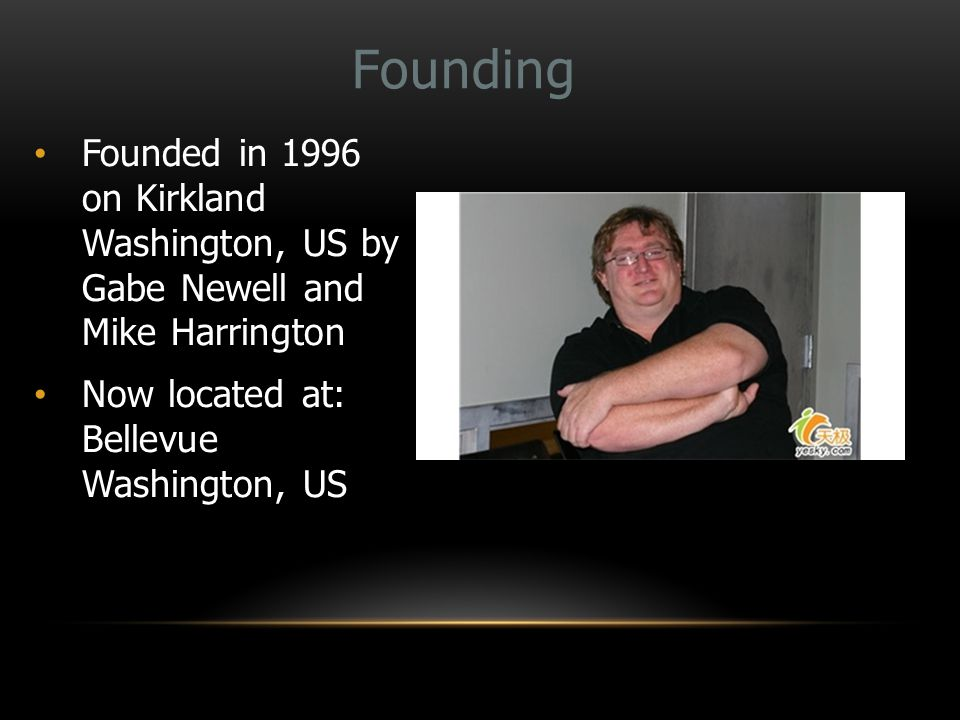 Founding Founded in 1996 on Kirkland Washington, US by Gabe Newell and Mike Harrington Now located at: Bellevue Washington, US