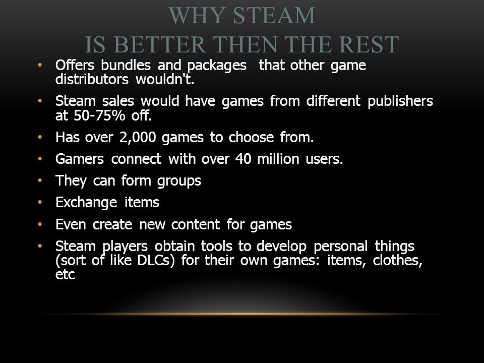 WHY STEAM IS BETTER THEN THE REST Offers bundles and packages that other game distributors wouldn t.