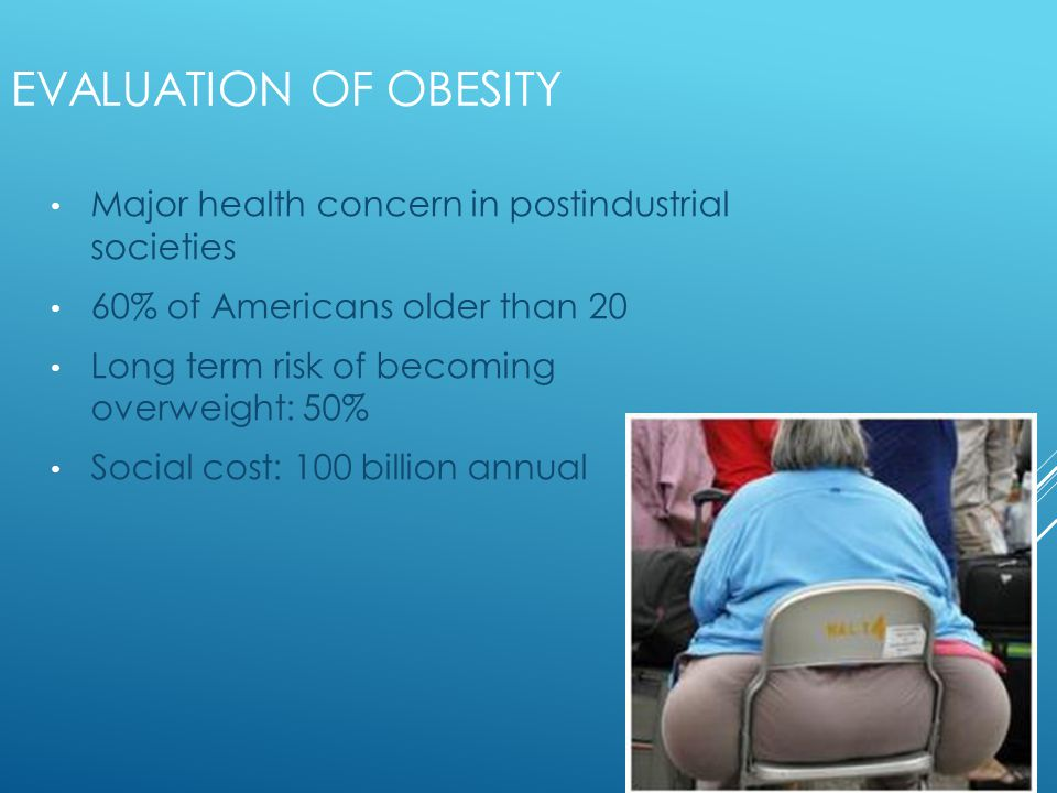 EVALUATION OF OBESITY Major health concern in postindustrial societies 60% of Americans older than 20 Long term risk of becoming overweight: 50% Social cost: 100 billion annual