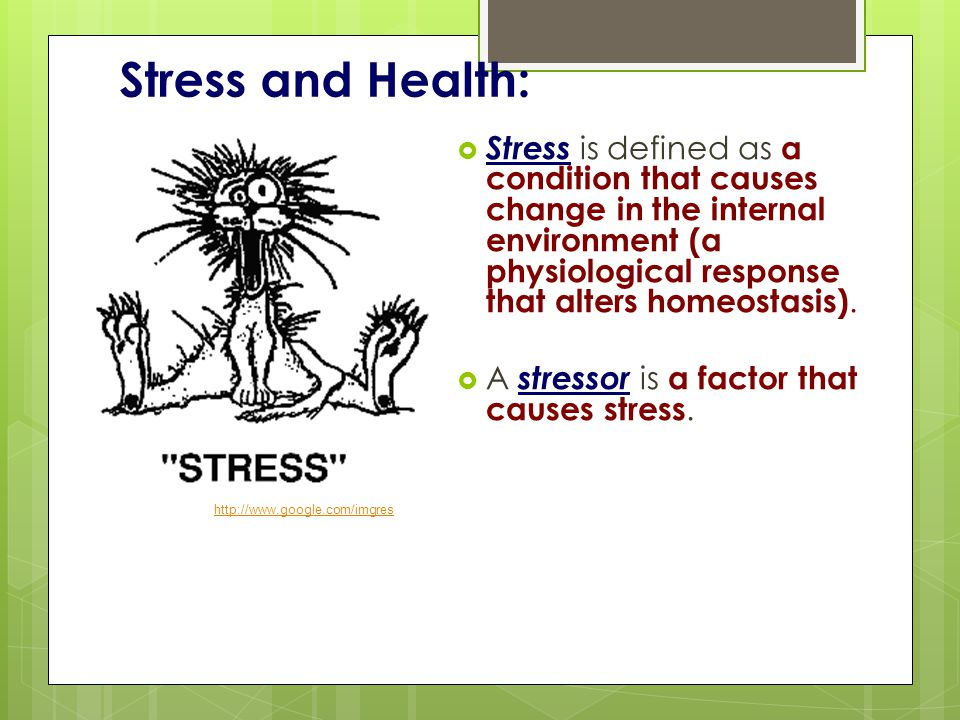 Stress and Health:  Stress is defined as a condition that causes change in the internal environment (a physiological response that alters homeostasis).