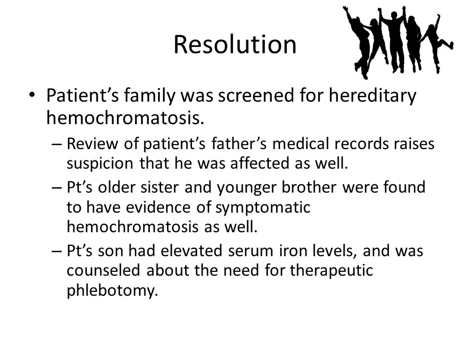 Resolution Patient's family was screened for hereditary hemochromatosis.