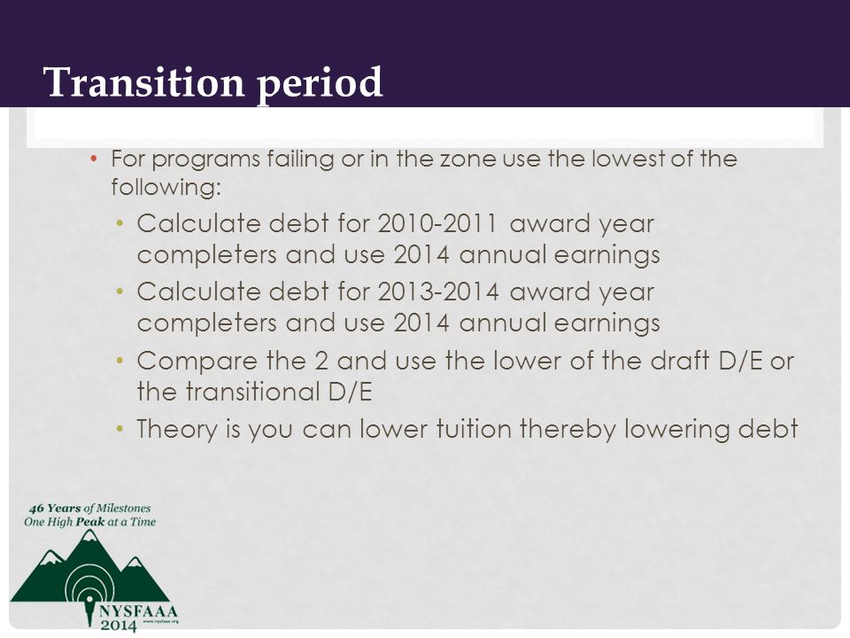 For programs failing or in the zone use the lowest of the following: Calculate debt for 2010-2011 award year completers and use 2014 annual earnings Calculate debt for 2013-2014 award year completers and use 2014 annual earnings Compare the 2 and use the lower of the draft D/E or the transitional D/E Theory is you can lower tuition thereby lowering debt 5 Transition period