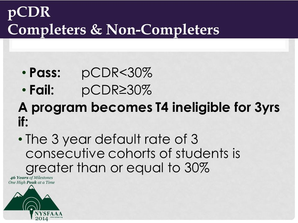 Pass: pCDR<30% Fail: pCDR≥30% A program becomes T4 ineligible for 3yrs if: The 3 year default rate of 3 consecutive cohorts of students is greater than or equal to 30% 6 pCDR Completers & Non-Completers