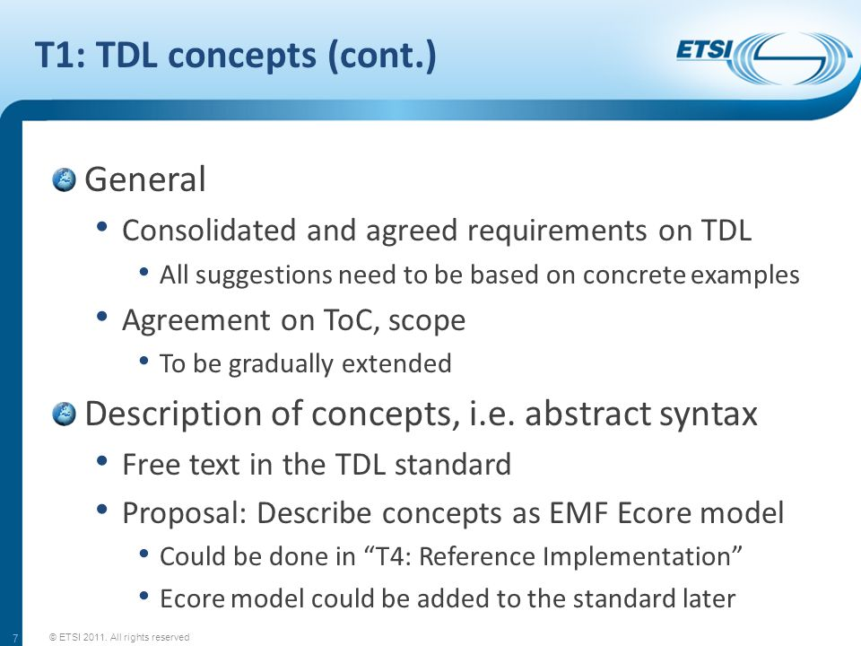 T1: TDL concepts (cont.) General Consolidated and agreed requirements on TDL All suggestions need to be based on concrete examples Agreement on ToC, scope To be gradually extended Description of concepts, i.e.